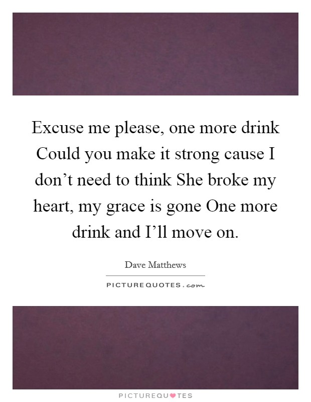 Excuse me please, one more drink Could you make it strong cause I don't need to think She broke my heart, my grace is gone One more drink and I'll move on Picture Quote #1