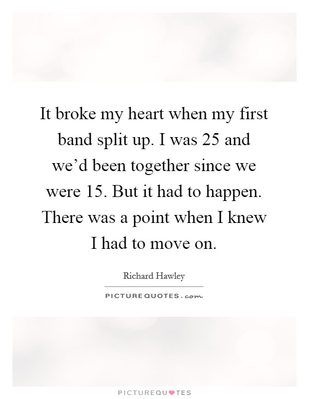 It broke my heart when my first band split up. I was 25 and we'd been together since we were 15. But it had to happen. There was a point when I knew I had to move on Picture Quote #1