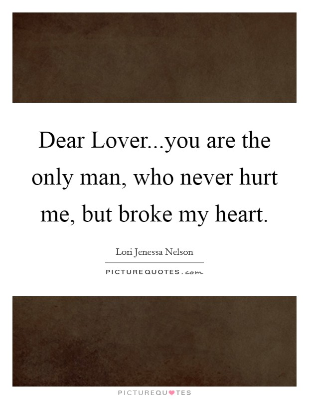 Dear Lover...you are the only man, who never hurt me, but broke my heart Picture Quote #1