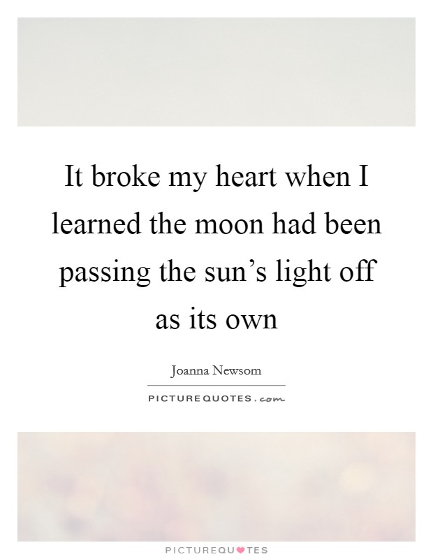 It broke my heart when I learned the moon had been passing the sun's light off as its own Picture Quote #1