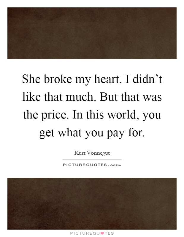 She broke my heart. I didn't like that much. But that was the price. In this world, you get what you pay for Picture Quote #1