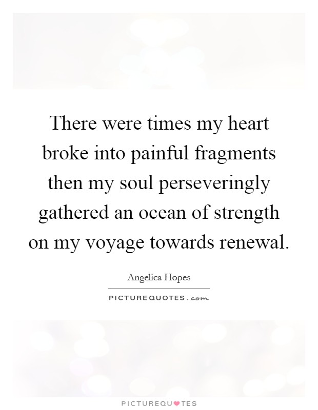There were times my heart broke into painful fragments then my soul perseveringly gathered an ocean of strength on my voyage towards renewal Picture Quote #1
