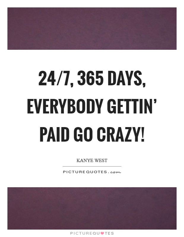 24/7, 365 days, everybody gettin' paid Go crazy! Picture Quote #1