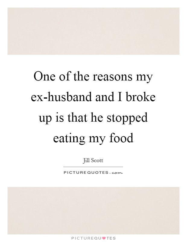 One of the reasons my ex-husband and I broke up is that he stopped eating my food Picture Quote #1