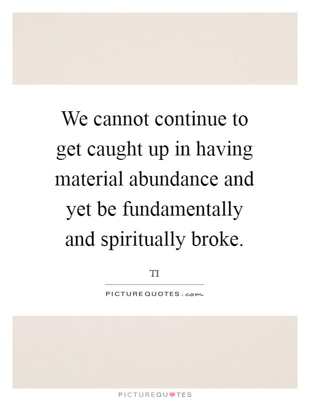 We cannot continue to get caught up in having material abundance and yet be fundamentally and spiritually broke Picture Quote #1