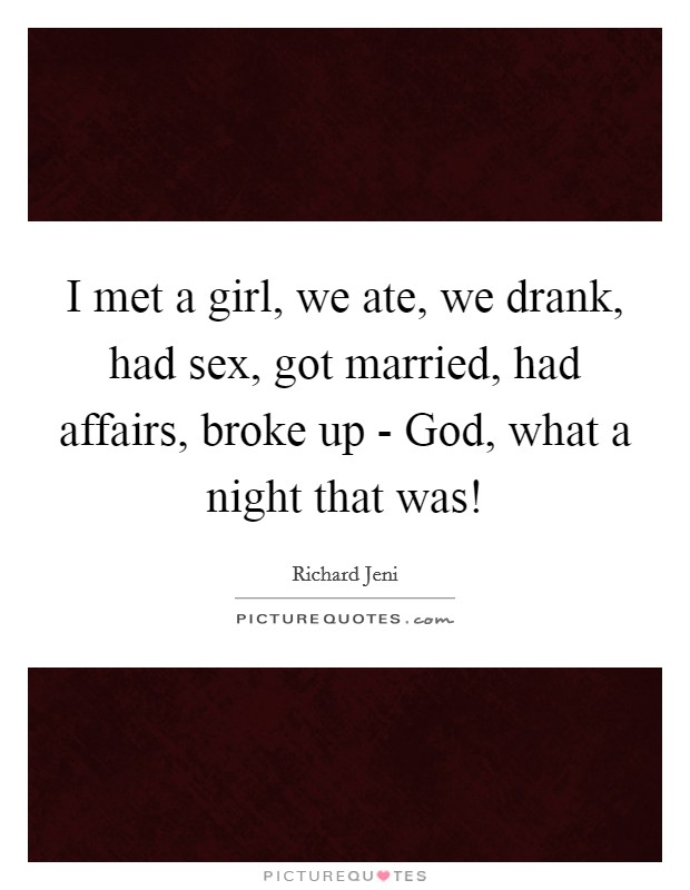 I met a girl, we ate, we drank, had sex, got married, had affairs, broke up - God, what a night that was! Picture Quote #1