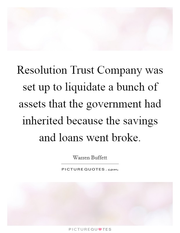 Resolution Trust Company was set up to liquidate a bunch of assets that the government had inherited because the savings and loans went broke Picture Quote #1