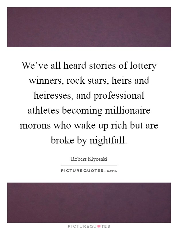 We've all heard stories of lottery winners, rock stars, heirs and heiresses, and professional athletes becoming millionaire morons who wake up rich but are broke by nightfall Picture Quote #1
