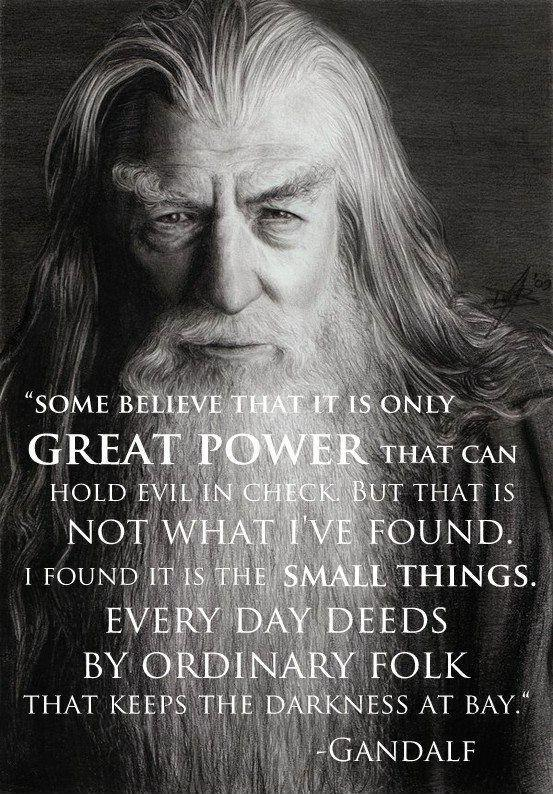 Some believe that it is only great power that can hold evil in check. But that is not what I've found. I found it is the small things. Every day deeds by ordinary folk that keeps the darkness at bay Picture Quote #1