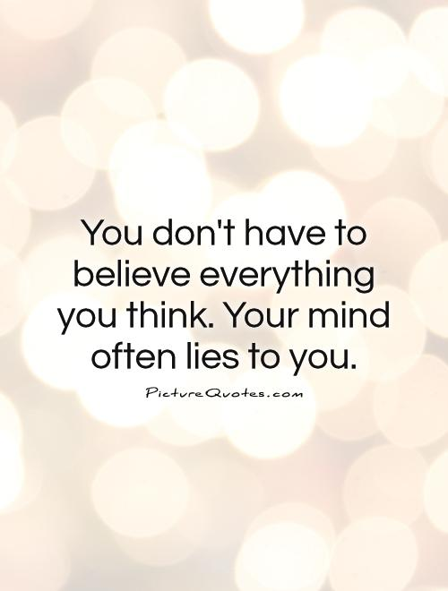 You don't have to believe everything you think. Your mind often lies to you Picture Quote #1