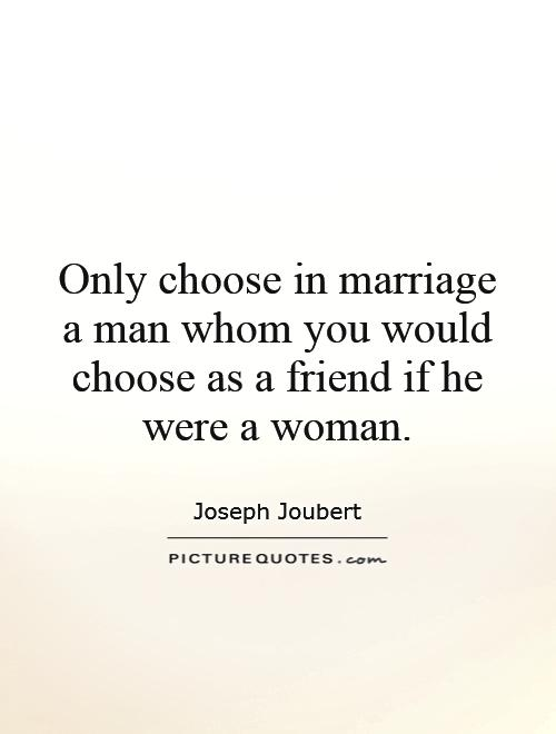 Only choose in marriage a man whom you would choose as a friend if he were a woman Picture Quote #1