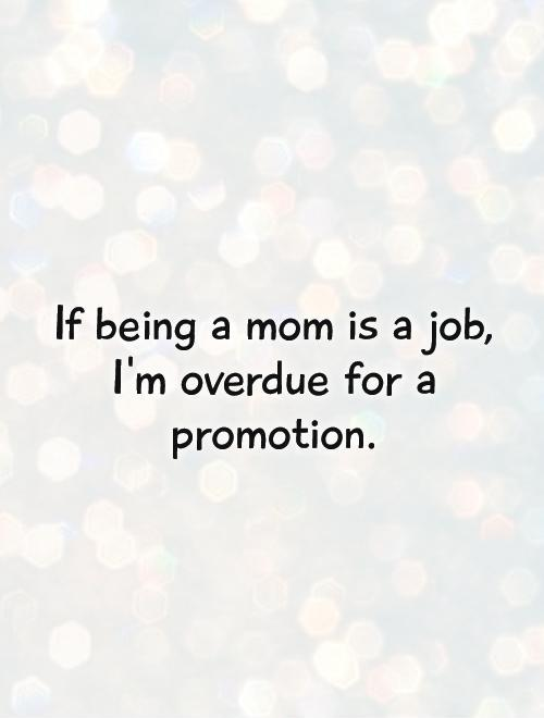 If being a mom is a job, I'm overdue for a promotion Picture Quote #1