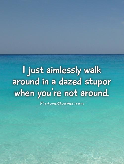 I just aimlessly walk around in a dazed stupor when you're not around Picture Quote #1