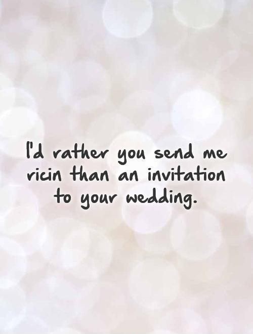 I'd rather you send me ricin than an invitation to your wedding Picture Quote #1