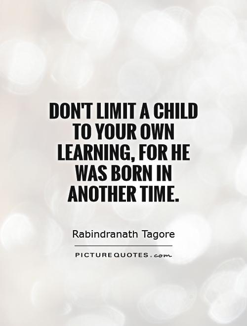 Don't limit a child to your own learning, for he was born in another time Picture Quote #1