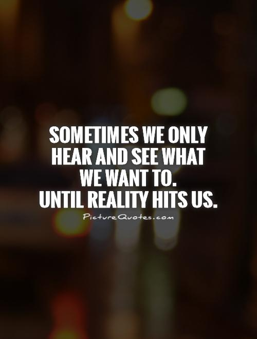 Sometimes we only hear and see what  we want to.  Until reality hits us Picture Quote #1