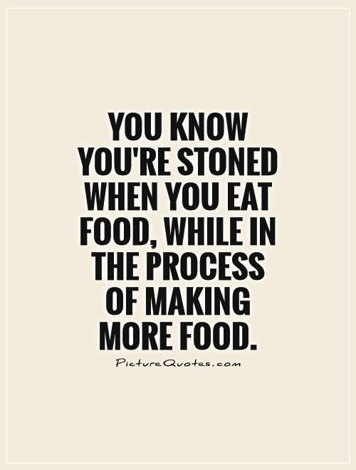 You know you're stoned when you eat food, while in the process  of making  more food Picture Quote #1