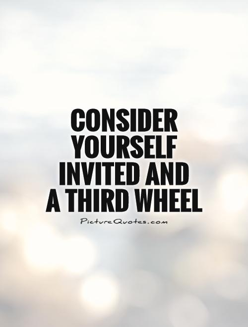 Consider yourself invited and a third wheel | Picture Quotes