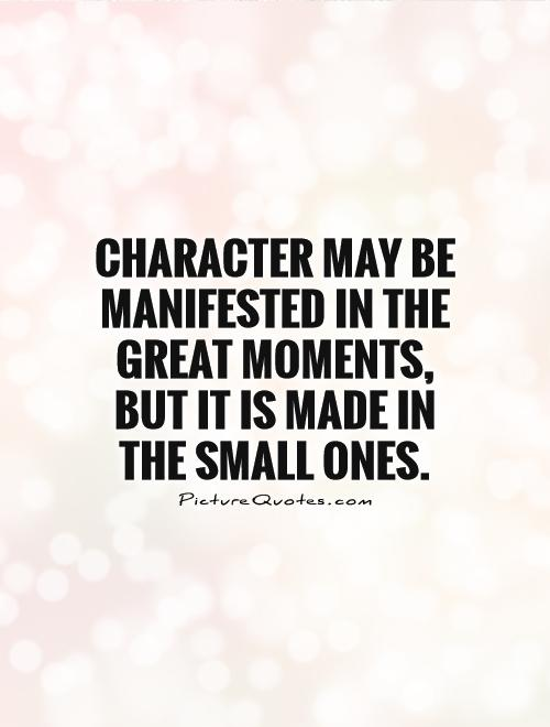 Character may be manifested in the great moments, but it is made in the small ones Picture Quote #1