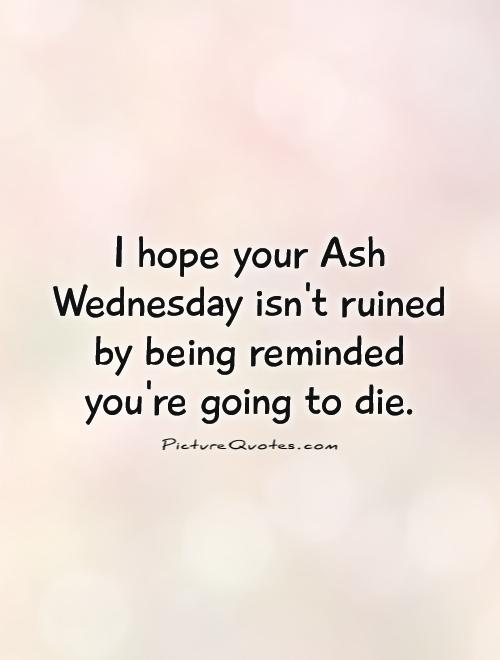 I hope your Ash Wednesday isn't ruined by being reminded you're going to die Picture Quote #1