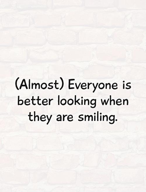 (Almost) Everyone is better looking when they are smiling Picture Quote #1