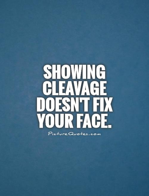Showing cleavage doesn't fix your face Picture Quote #1