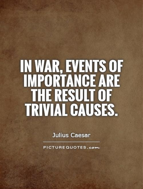 In war, events of importance are the result of trivial causes Picture Quote #1