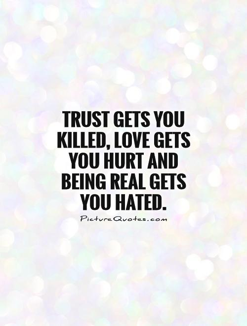 Trust gets you killed, love gets you hurt and being real gets you hated Picture Quote #1