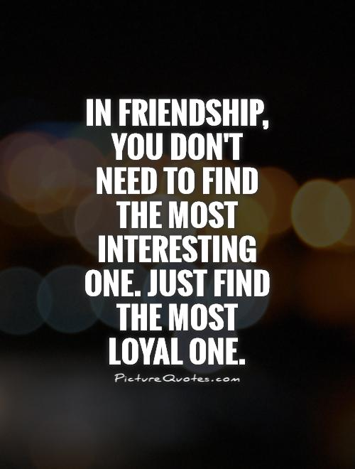 In friendship, you don't need to find the most interesting one. Just find the most loyal one. Picture Quote #1