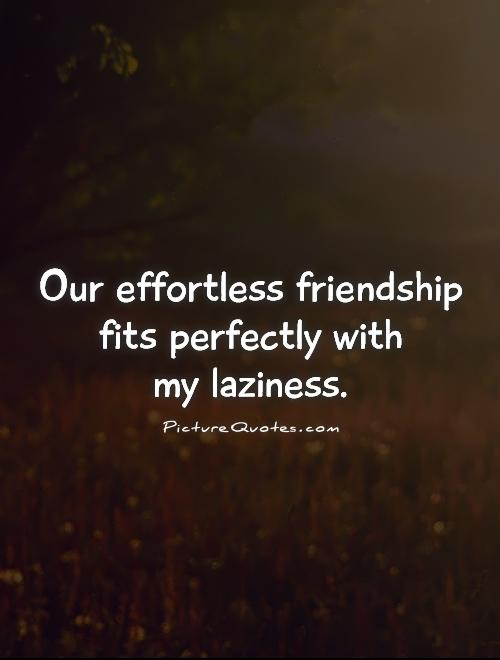 Our effortless friendship fits perfectly with  my laziness Picture Quote #1