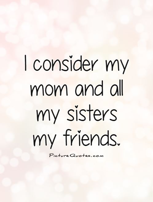 I consider my mom and all my sisters my friends Picture Quote #1