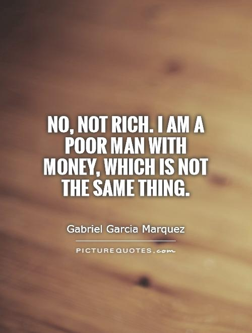 No, not rich. I am a poor man with money, which is not the same thing Picture Quote #1