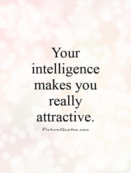 Your intelligence makes you really attractive Picture Quote #1