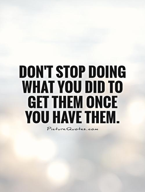 Don't stop doing what you did to get them once you have them Picture Quote #1