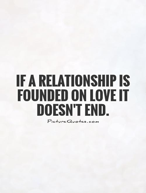 Love Quotes Ending Relationship: If A Relationship Is Founded On Love It Doesn't End