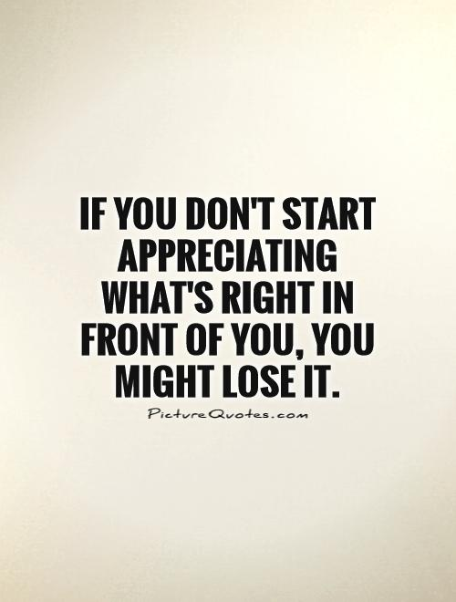 If you don't start appreciating what's right in front of you, you might lose it Picture Quote #1