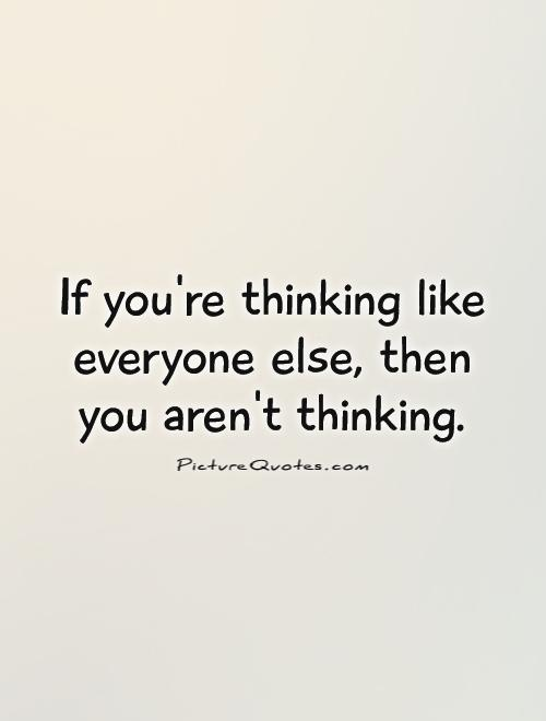 If you're thinking like everyone else, then you aren't thinking Picture Quote #1