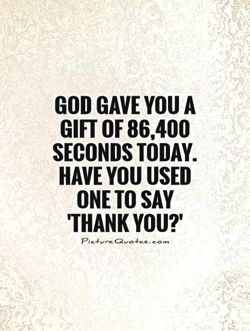 God gave you a gift of 86,400 seconds today. Have you used one to say 'thank you?' Picture Quote #1