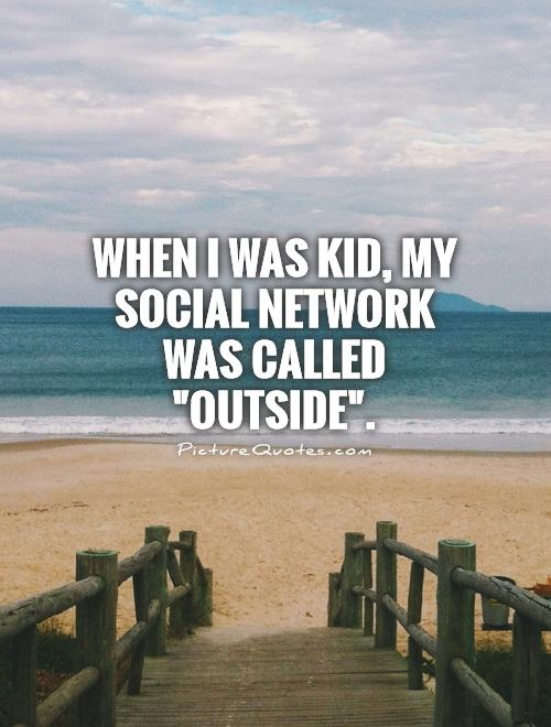 When I was kid, my social network was called