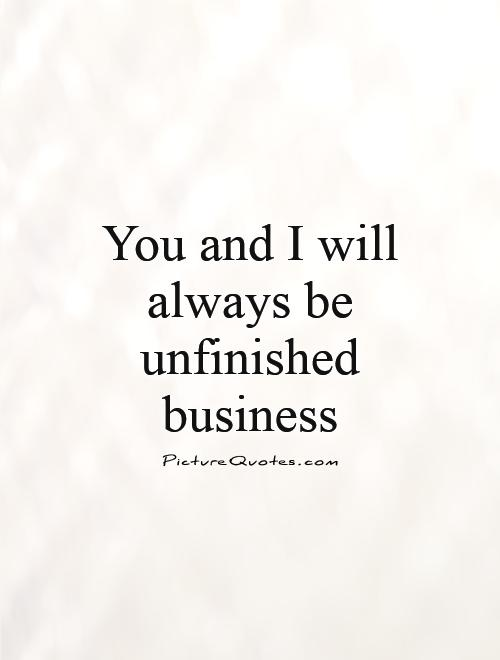 You and I will always be unfinished business Picture Quote #1