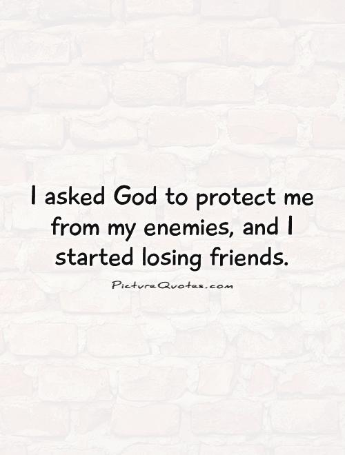 Friend Of My Enemy Quote : I asked god to protect me from my enemies and started