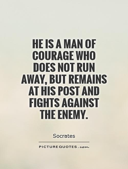 He is a man of courage who does not run away, but remains at his post and fights against the enemy Picture Quote #1