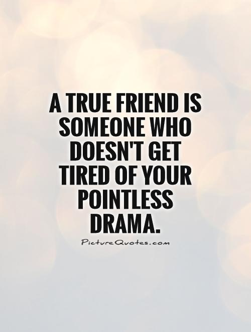 A true friend is someone who doesn't get tired of your pointless drama Picture Quote #1