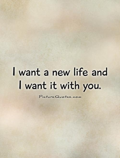 I want a new life and  I want it with you Picture Quote #1