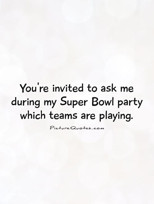You're invited to ask me during my Super Bowl party which teams are playing Picture Quote #1