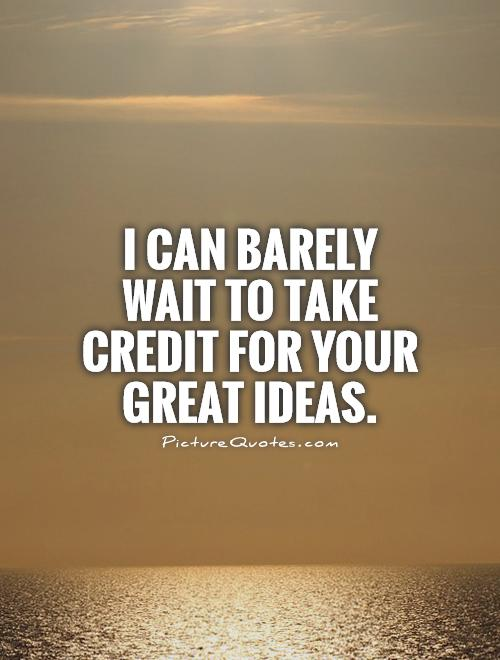 I can barely wait to take credit for your great ideas Picture Quote #1