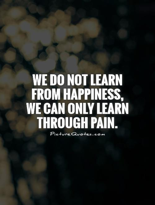 We do not learn from happiness,  we can only learn through pain Picture Quote #1