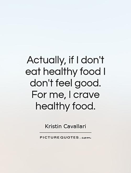 Actually, if I don't eat healthy food I don't feel good. For me, I crave healthy food Picture Quote #1