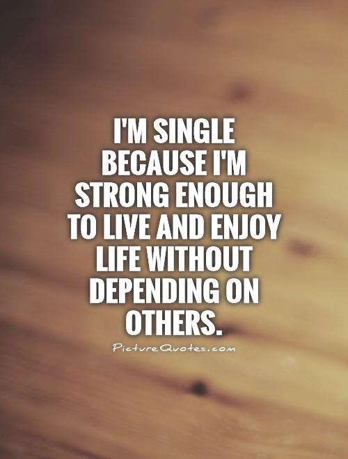 I'm single because I'm strong enough to live and enjoy life without depending on others Picture Quote #1