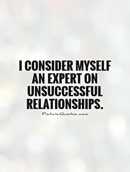 I consider myself an expert on unsuccessful relationships Picture Quote #1